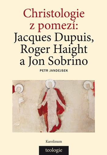 Christologie z pomezí: Jacques Dupuis, Roger Haight a Jon Sobrino