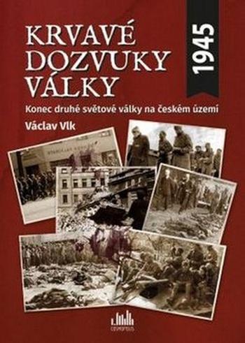 Krvavé dozvuky války. Konec druhé světové války na českém území