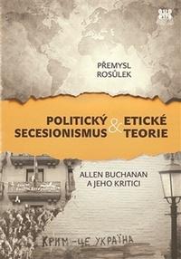 Politický secesionismus & Etické teorie. Allen Buchanan a jeho kritici