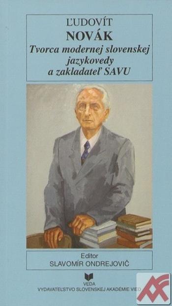 Ľudovít Novák. Tvorca modernej slovenskej jazykovedy a zakladateľ SAVU