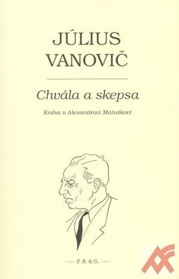 Chvála a skepsa. Kniha o Alexandrovi Matuškovi