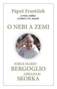 O nebi a zemi. Pápež František o viere, rodine a Cirkvi v 21. storočí
