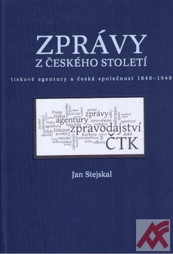 Zprávy z českého století. Tiskové agentury a česká společnost 1848 - 1948
