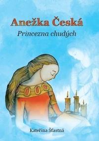 Anežka Česká. Princezna chudých