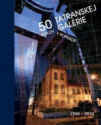 50 rokov Tatranskej galérie v Poprade 1960-2010