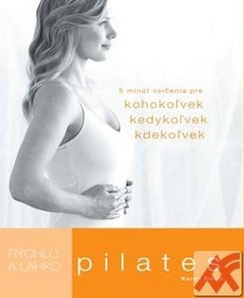 Pilates - Rýchlo a ľahko. 5 minút cvičenia pre kohokoľvek, kedykoľvek, kdekoľvek