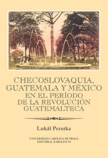 Checoslovaquia, Guatemala y México en el Período de la Revolución Guatemalteca
