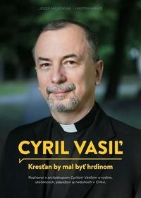 Cyril Vasiľ. Kresťan by mal byť hrdinom