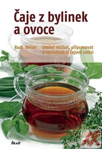 Čaje z bylinek a ovoce. Umění míchat, připravovat a vychutnávat si čajové směsi