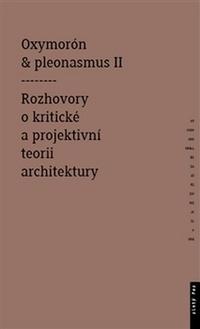 Oxymorón a pleonasmus II. Rozhovory o kritické a projektivní teorii architektury