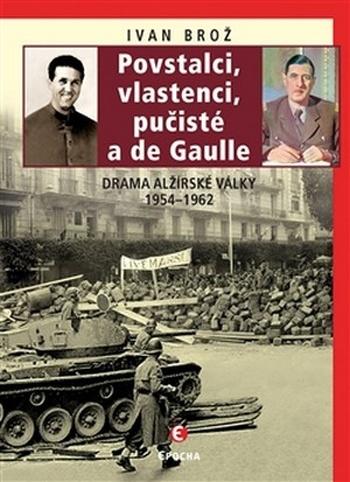 Povstalci, vlastenci, pučisté a de Gaulle. Drama alžírské války 1954-1962