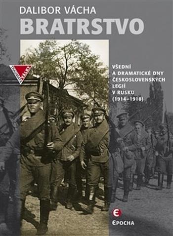 Bratrstvo. Všední a dramatické dny československých legií v Rusku 1914-1918