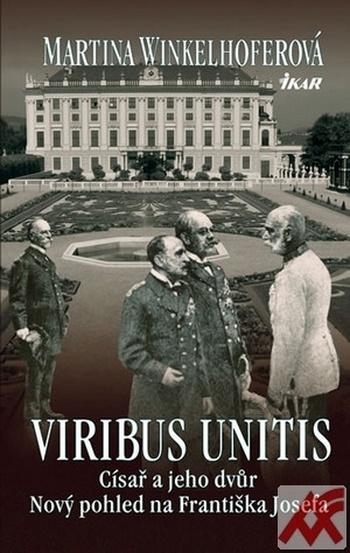 Viribus Unitis. Císař a jeho dvůr - Nový pohled na Františka Josefa