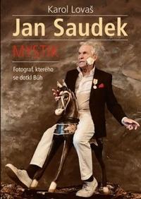 Jan Saudek: Mystik. Fotograf, kterého se dotkl Bůh
