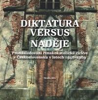 Diktatura versus naděje. Pronásledování římskokatolické církve v Československu