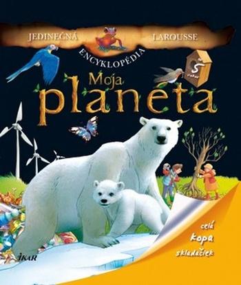 Moja planéta - Jedinečná encyklopédia Larousse