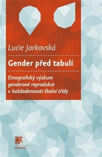 Gender před tabulí. Etnografický výzkum genderové reprodukce vkaždodennosti škol