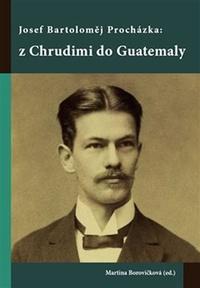 Josef Bartoloměj Procházka: z Chrudimi do Guatemaly