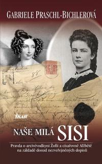 Naše milá Sisi - Pravda o arcivévodkyni Žofii a císařovně Alžbětě na základě dos