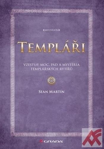 Templáři. Vzestup, moc, pád a mystéria templářských rytířů