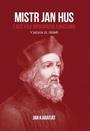 Mistr Jan Hus. Z Boží vůle reformátor a mučedník
