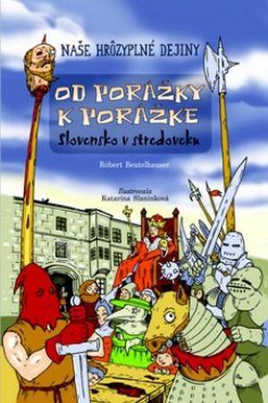 Od porážky k porážke. Stredoveké Slovensko - Naše hrôzyplné dejiny