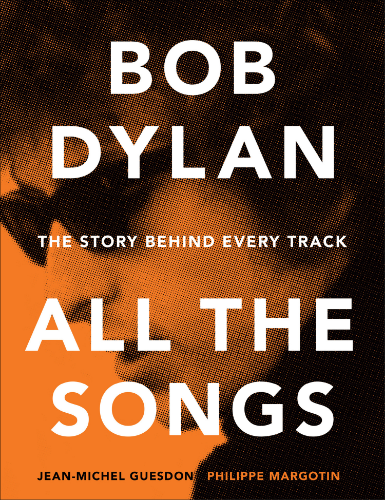 Bob Dylan: All the Songs. The Story Behind Every Track