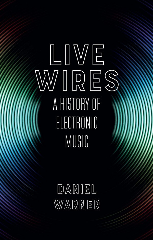 Live Wires. A History of Electronic Music