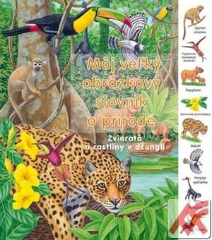 Môj veľký obrázkový slovník o prírode. Zvieratá a rastliny v džungli